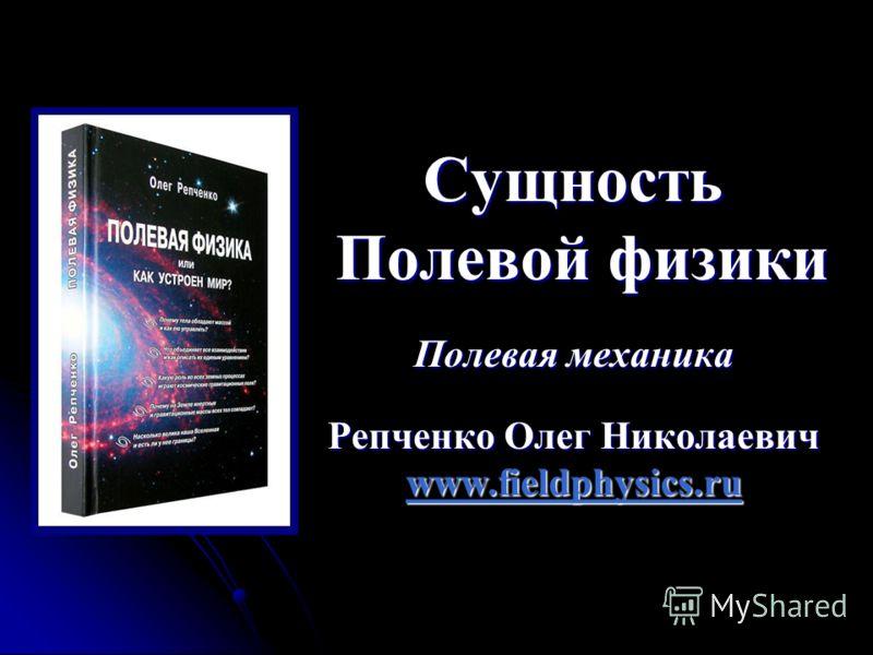 Сущность Полевой физики Полевая механика Репченко Олег Николаевич www.fieldphysics.ru