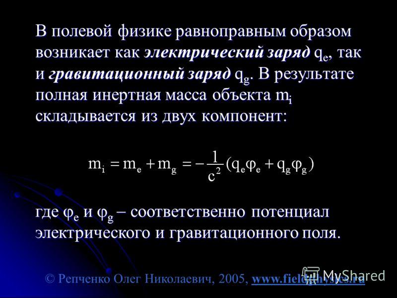 © Репченко Олег Николаевич, 2005, www.fieldphysics.ru В полевой физике равноправным образом возникает как электрический заряд q e, так и гравитационный заряд q g. В результате полная инертная масса объекта m i складывается из двух компонент: где e и