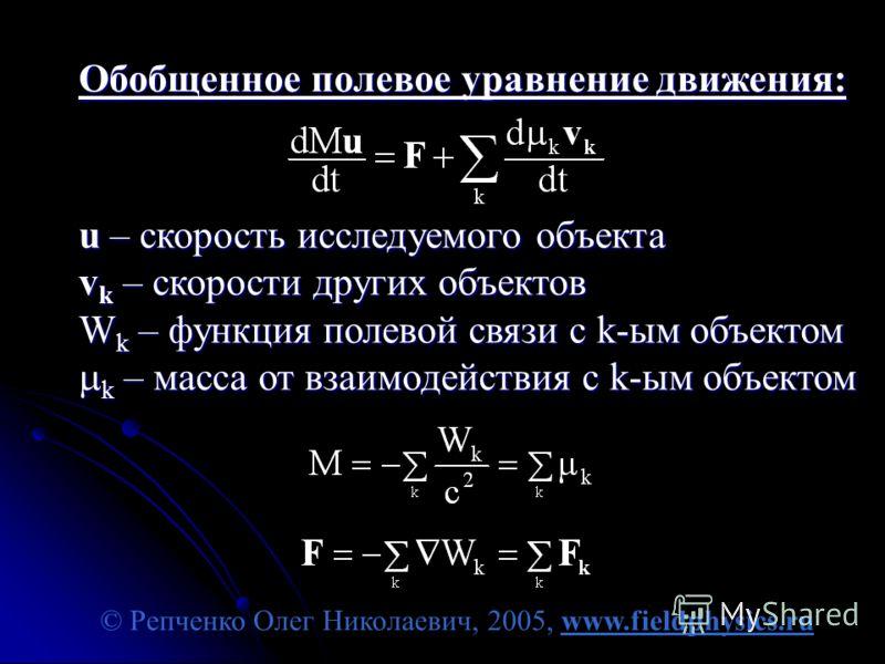 © Репченко Олег Николаевич, 2005, www.fieldphysics.ru Обобщенное полевое уравнение движения: u – скорость исследуемого объекта v k – скорости других объектов W k – функция полевой связи с k-ым объектом k – масса от взаимодействия с k-ым объектом