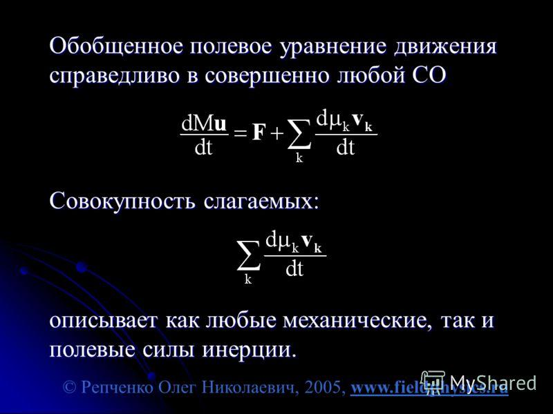 © Репченко Олег Николаевич, 2005, www.fieldphysics.ru Обобщенное полевое уравнение движения справедливо в совершенно любой СО Совокупность слагаемых: описывает как любые механические, так и полевые силы инерции.