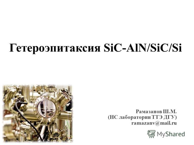 Гетероэпитаксия SiC-AlN/SiC/Si Рамазанов Ш.М. (НС лаборатории ТТЭ ДГУ) ramazanv@mail.ru