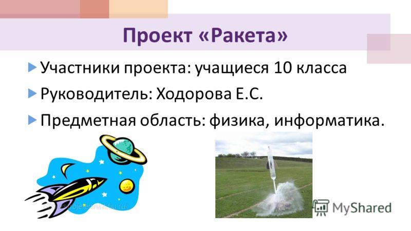 Проект « Ракета » Участники проекта : учащиеся 10 класса Руководитель : Ходорова Е. С. Предметная область : физика, информатика.