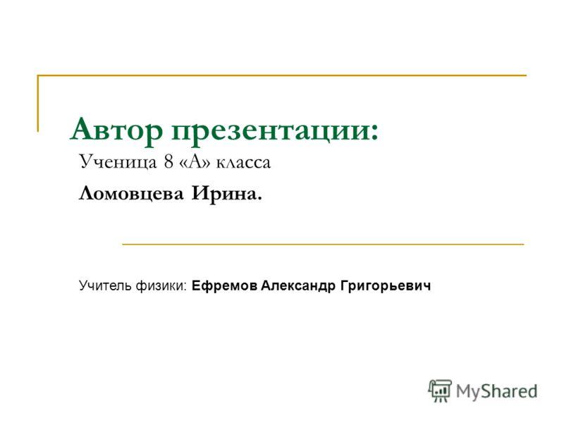 Автор презентации: Ученица 8 «А» класса Ломовцева Ирина. Учитель физики: Ефремов Александр Григорьевич