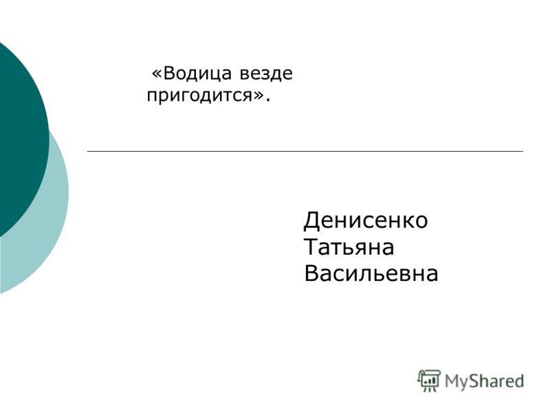 Денисенко Татьяна Васильевна «Водица везде пригодится».