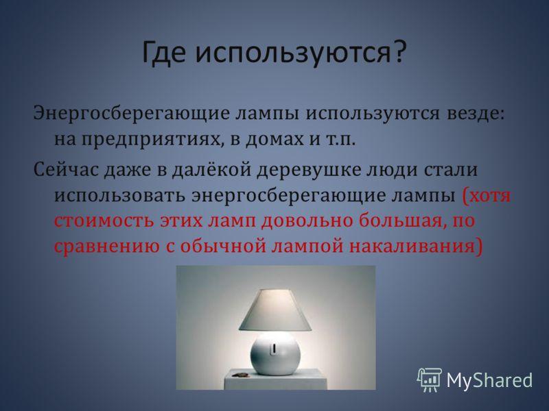 Где используются? Энергосберегающие лампы используются везде: на предприятиях, в домах и т.п. Сейчас даже в далёкой деревушке люди стали использовать энергосберегающие лампы (хотя стоимость этих ламп довольно большая, по сравнению с обычной лампой на