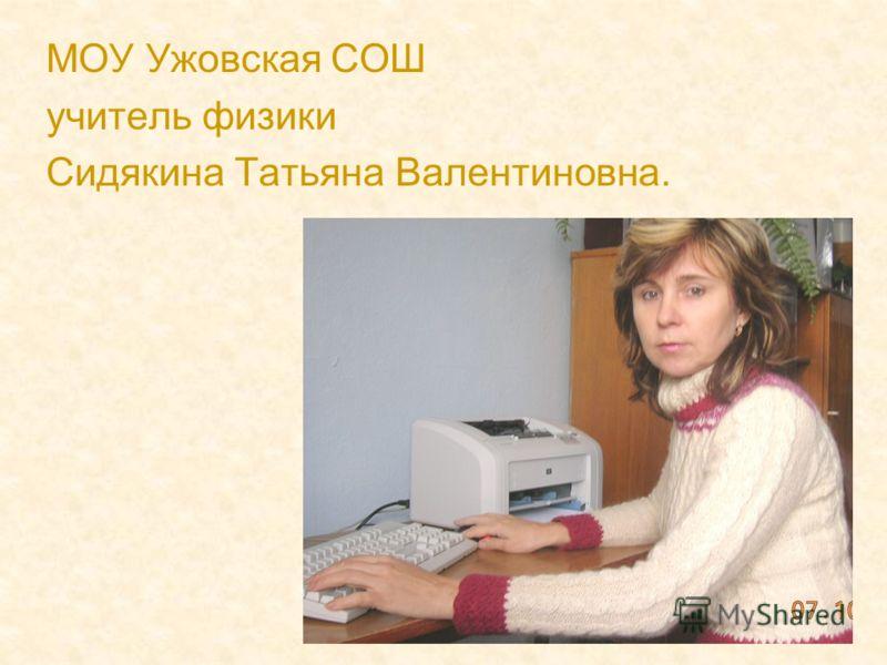 МОУ Ужовская СОШ учитель физики Сидякина Татьяна Валентиновна.
