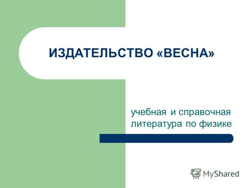 ИЗДАТЕЛЬСТВО «ВЕСНА» учебная и справочная литература по физике