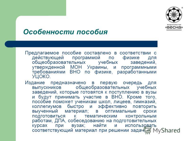 Особенности пособия Предлагаемое пособие составлено в соответствии с действующей программой по физике для общеобразовательных учебных заведений, утвержденной МОН Украины, и программными требованиями ВНО по физике, разработанными УЦОКО. Издание предна