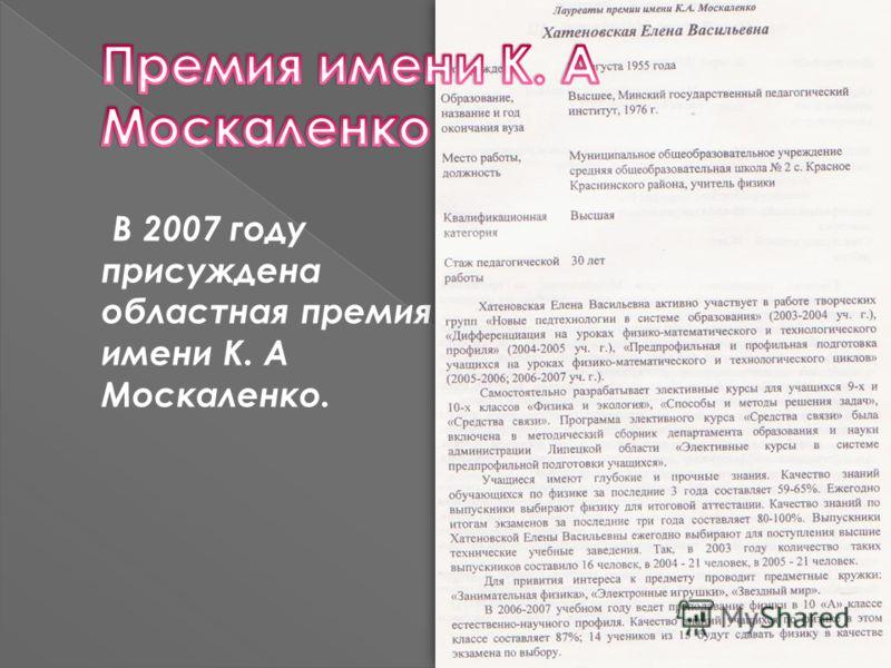 В 2007 году присуждена областная премия имени К. А Москаленко.