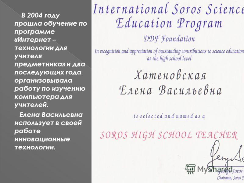 В 2004 году прошла обучение по программе «Интернет – технологии для учителя предметника» и два последующих года организовывала работу по изучению компьютера для учителей. Елена Васильевна использует в своей работе инновационные технологии.