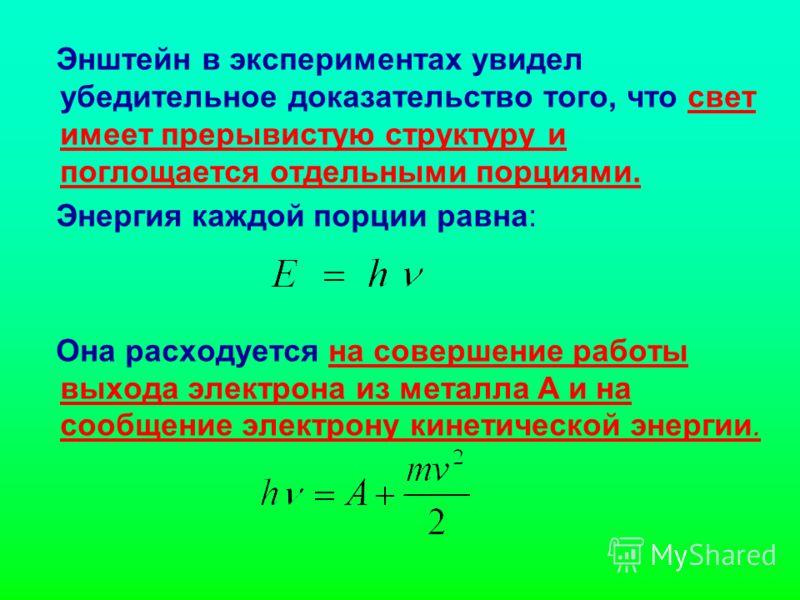 Энштейн в экспериментах увидел убедительное доказательство того, что свет имеет прерывистую структуру и поглощается отдельными порциями. Энергия каждой порции равна: Она расходуется на совершение работы выхода электрона из металла А и на сообщение эл