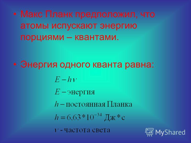 Макс Планк предположил, что атомы испускают энергию порциями – квантами. Энергия одного кванта равна:
