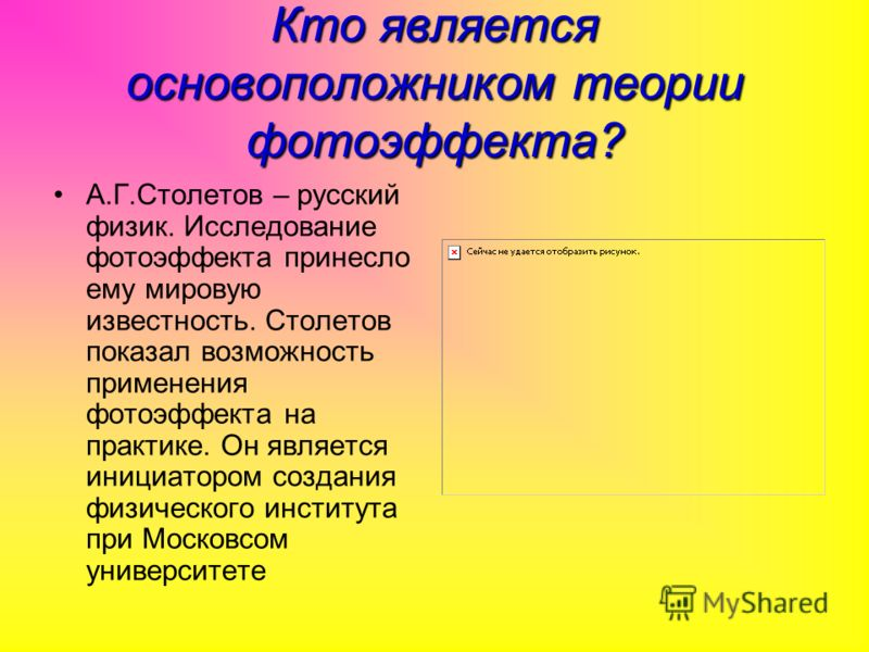 Кто является основоположником теории фотоэффекта? А.Г.Столетов – русский физик. Исследование фотоэффекта принесло ему мировую известность. Столетов показал возможность применения фотоэффекта на практике. Он является инициатором создания физического и