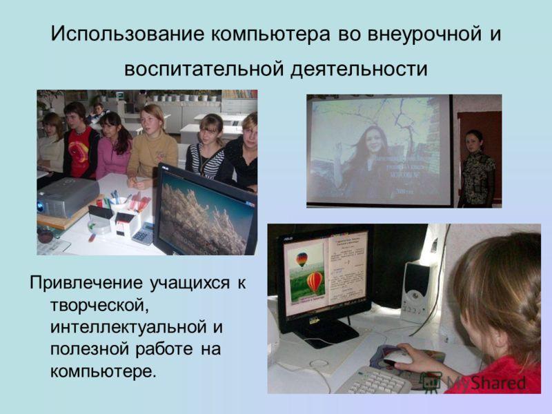 Использование компьютера во внеурочной и воспитательной деятельности Привлечение учащихся к творческой, интеллектуальной и полезной работе на компьютере.