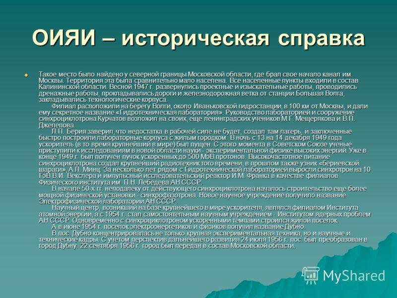 ОИЯИ – историческая справка Такое место было найдено у северной границы Московской области, где брал свое начало канал им. Москвы. Территория эта была сравнительно мало населена. Все населенные пункты входили в состав Калининской области. Весной 1947