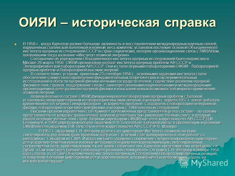 ОИЯИ – историческая справка В 1956 г., когда Курчатов развил большую активность в восстановлении международных научных связей, нарушенных сталинской политикой и войной, весь комплекс установок послужил основой Объединенного института ядерных исследов