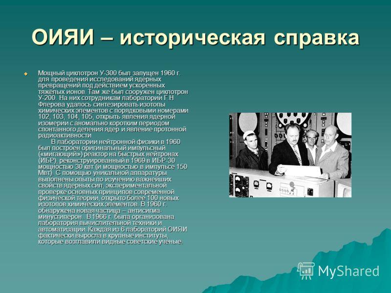 ОИЯИ – историческая справка Мощный циклотрон У-300 был запущен 1960 г. для проведения исследований ядерных превращений под действием ускоренных тяжёлых ионов. Там же был сооружен циклотрон У-200. На них сотрудникам лаборатории Г.Н Флерова удалось син