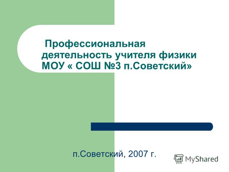Профессиональная деятельность учителя физики МОУ « СОШ 3 п.Советский» п.Советский, 2007 г.