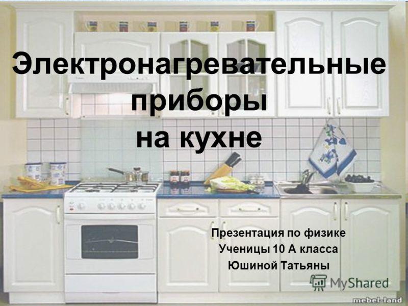 Электронагревательные приборы на кухне Презентация по физике Ученицы 10 А класса Юшиной Татьяны