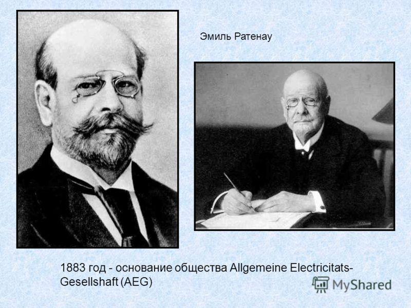 Эмиль Ратенау 1883 год - основание общества Allgemeine Electricitats- Gesellshaft (AEG)