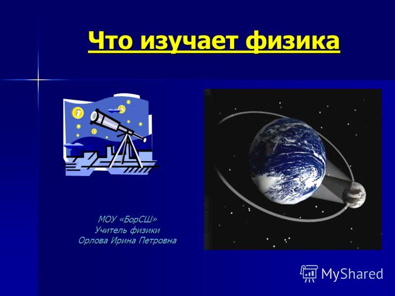 Что изучает физика МОУ «БорСШ» Учитель физики Орлова Ирина Петровна