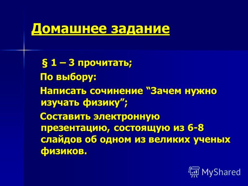 Домашнее задание § 1 – 3 прочитать; § 1 – 3 прочитать; По выбору: По выбору: Написать сочинение Зачем нужно изучать физику; Написать сочинение Зачем нужно изучать физику; Составить электронную презентацию, состоящую из 6-8 слайдов об одном из великих