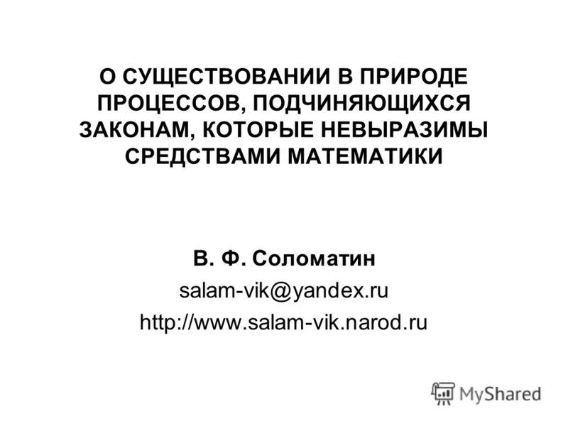 О СУЩЕСТВОВАНИИ В ПРИРОДЕ ПРОЦЕССОВ, ПОДЧИНЯЮЩИХСЯ ЗАКОНАМ, КОТОРЫЕ НЕВЫРАЗИМЫ СРЕДСТВАМИ МАТЕМАТИКИ В. Ф. Соломатин salam-vik@yandex.ru http://www.salam-vik.narod.ru