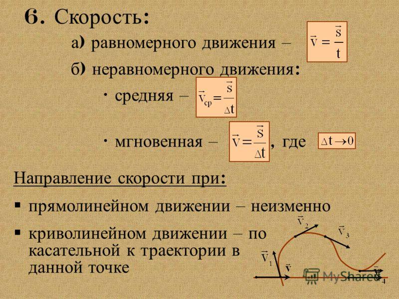 6. Скорость : б ) неравномерного движения : средняя – мгновенная –, где а ) равномерного движения – Направление скорости при : прямолинейном движении – неизменно криволинейном движении – по касательной к траектории в данной точке