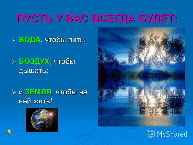 ПУСТЬ У ВАС ВСЕГДА БУДЕТ: ВОДА, чтобы пить; ВОДА, чтобы пить; ВОЗДУХ, чтобы дышать; ВОЗДУХ, чтобы дышать; и ЗЕМЛЯ, чтобы на ней жить! и ЗЕМЛЯ, чтобы на ней жить!