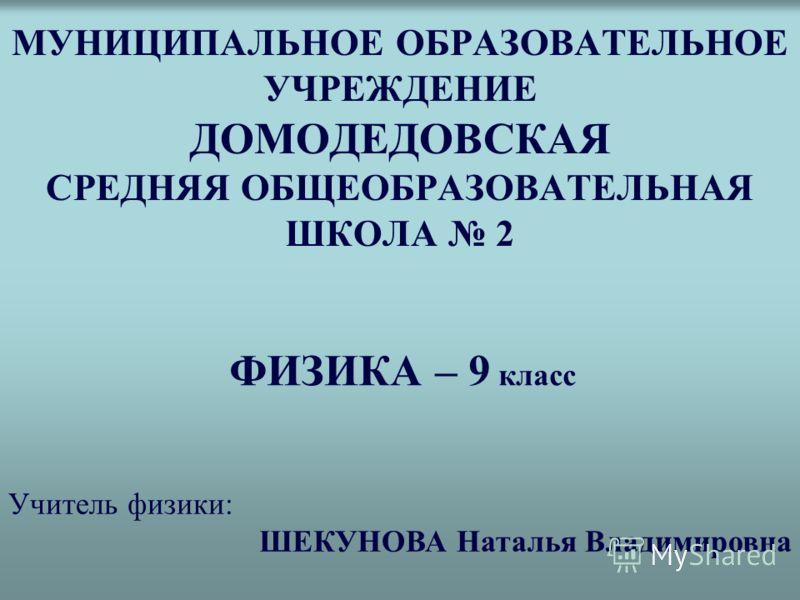 МУНИЦИПАЛЬНОЕ ОБРАЗОВАТЕЛЬНОЕ УЧРЕЖДЕНИЕ ДОМОДЕДОВСКАЯ СРЕДНЯЯ ОБЩЕОБРАЗОВАТЕЛЬНАЯ ШКОЛА 2 ФИЗИКА – 9 класс Учитель физики: ШЕКУНОВА Наталья Владимировна