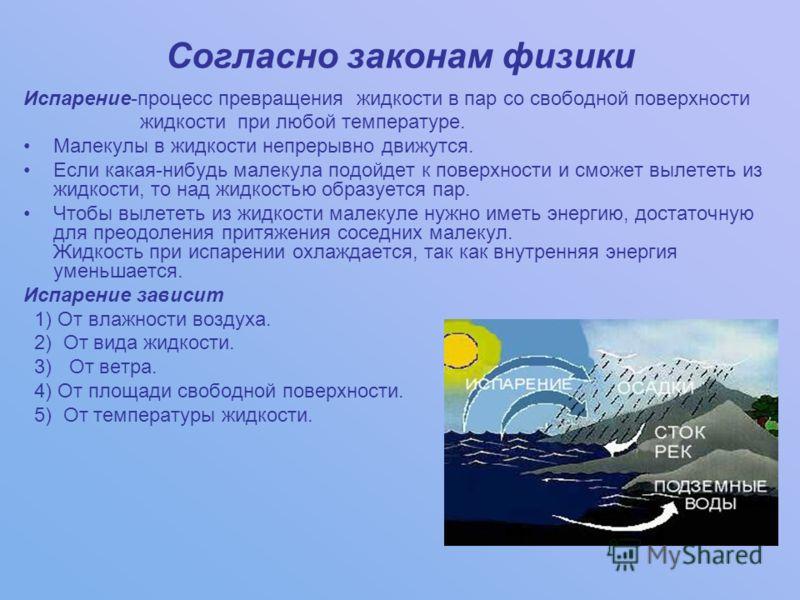 Согласно законам физики Испарение-процесс превращения жидкости в пар со свободной поверхности жидкости при любой температуре. Малекулы в жидкости непр
