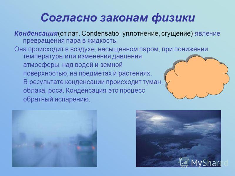 Согласно законам физики Конденсация(от лат. Condensatio- уплотнение, сгущение)-явление превращения пара в жидкость. Она происходит в воздухе, насыщенн