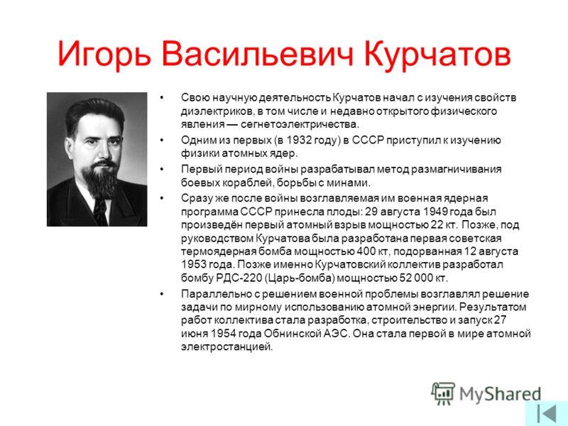 Игорь Васильевич Курчатов Свою научную деятельность Курчатов начал с изучения свойств диэлектриков, в том числе и недавно открытого физического явления сегнетоэлектричества. Одним из первых (в 1932 году) в СССР приступил к изучению физики атомных яде