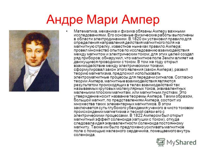 Андре Мари Ампер Математика, механика и физика обязаны Амперу важными исследованиями. Его основные физические работы выполнены в области электродинамики. В 1820 он установил правило для определения направления действия магнитного поля на магнитную ст