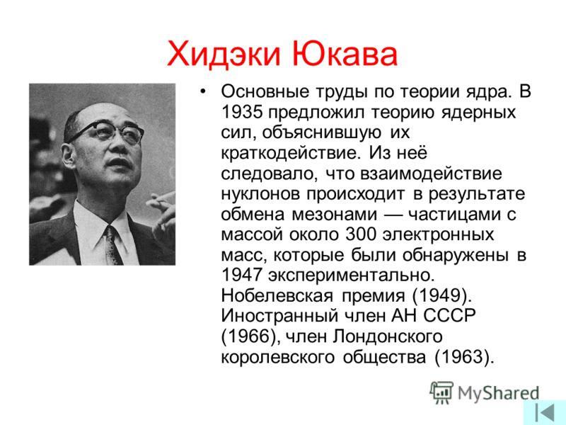 Хидэки Юкава Основные труды по теории ядра. В 1935 предложил теорию ядерных сил, объяснившую их краткодействие. Из неё следовало, что взаимодействие нуклонов происходит в результате обмена мезонами частицами с массой около 300 электронных масс, котор