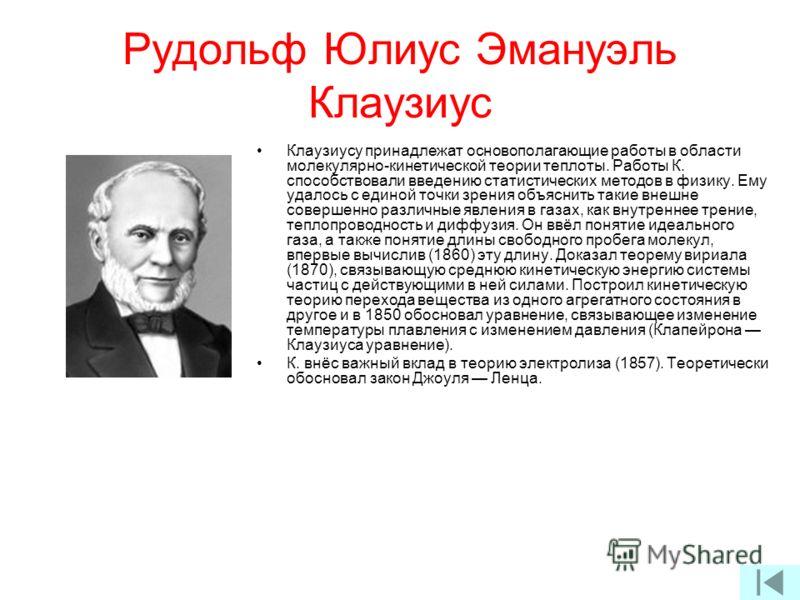 Рудольф Юлиус Эмануэль Клаузиус Клаузиусу принадлежат основополагающие работы в области молекулярно-кинетической теории теплоты. Работы К. способствовали введению статистических методов в физику. Ему удалось с единой точки зрения объяснить такие внеш