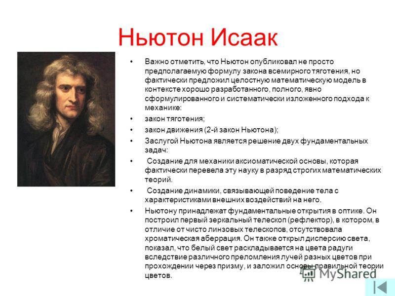 Ньютон Исаак Важно отметить, что Ньютон опубликовал не просто предполагаемую формулу закона всемирного тяготения, но фактически предложил целостную математическую модель в контексте хорошо разработанного, полного, явно сформулированного и систематиче