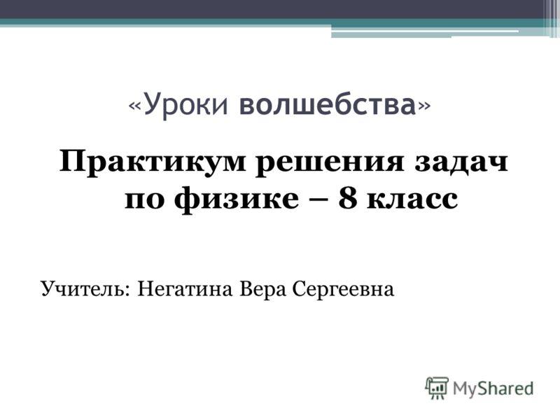 «Уроки волшебства» Практикум решения задач по физике – 8 класс Учитель: Негатина Вера Сергеевна