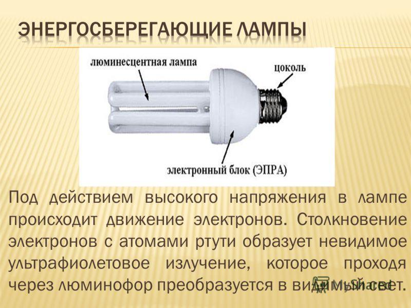 Под действием высокого напряжения в лампе происходит движение электронов. Столкновение электронов с атомами ртути образует невидимое ультрафиолетовое излучение, которое проходя через люминофор преобразуется в видимый свет.