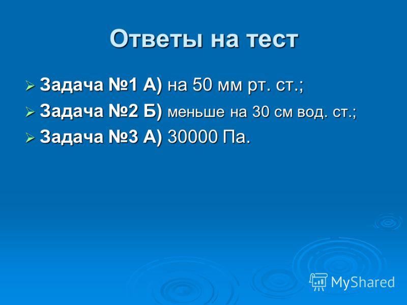 Ответы на тест Задача 1 А) на 50 мм рт. ст.; Задача 2 Б) меньше на 30 см вод. ст.; Задача 3 А) 30000 Па.