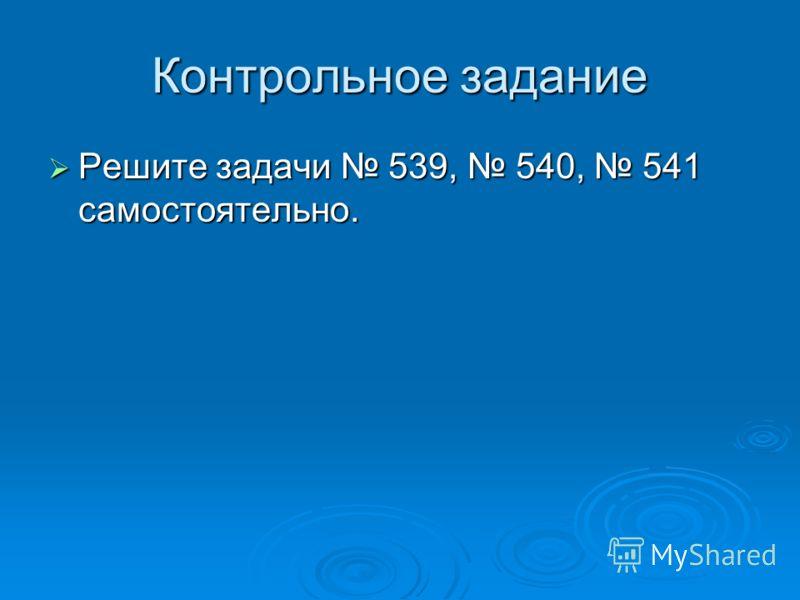 Контрольное задание Решите задачи 539, 540, 541 самостоятельно. Решите задачи 539, 540, 541 самостоятельно.