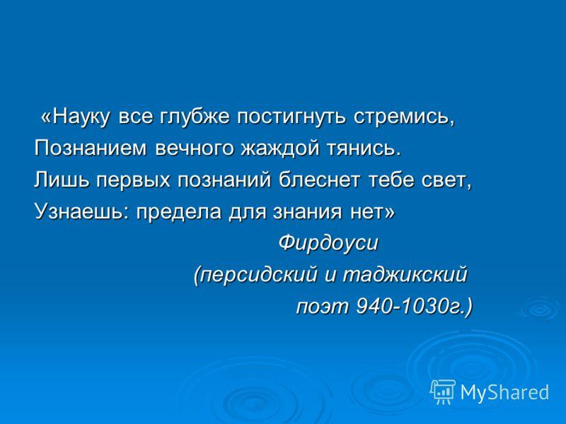 «Науку все глубже постигнуть стремись, «Науку все глубже постигнуть стремись, Познанием вечного жаждой тянись. Лишь первых познаний блеснет тебе свет, Узнаешь: предела для знания нет» Фирдоуси Фирдоуси (персидский и таджикский (персидский и таджикски
