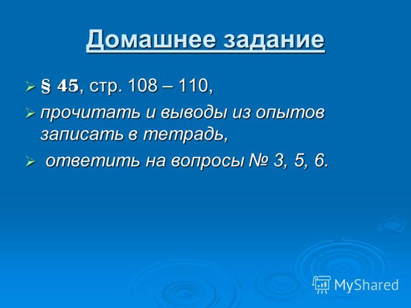 Домашнее задание § 45, стр. 108 – 110, § 45, стр. 108 – 110, прочитать и выводы из опытов записать в тетрадь, прочитать и выводы из опытов записать в тетрадь, ответить на вопросы 3, 5, 6. ответить на вопросы 3, 5, 6.