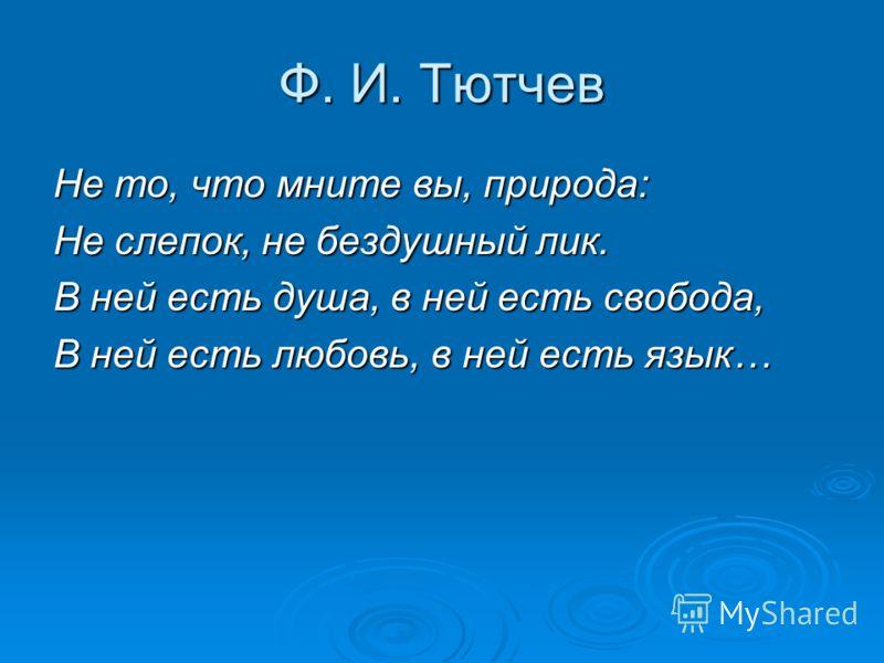 Ф. И. Тютчев Не то, что мните вы, природа: Не слепок, не бездушный лик. В ней есть душа, в ней есть свобода, В ней есть любовь, в ней есть язык…