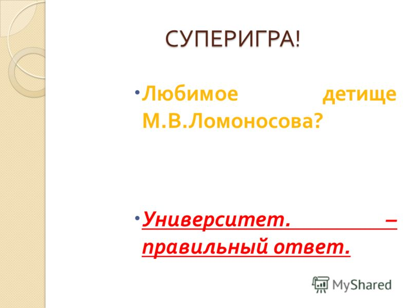 СУПЕРИГРА ! Любимое детище М. В. Ломоносова ? Университет. – правильный ответ.