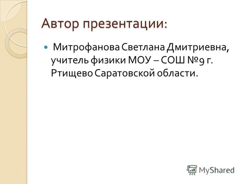Автор презентации : Митрофанова Светлана Дмитриевна, учитель физики МОУ – СОШ 9 г. Ртищево Саратовской области.