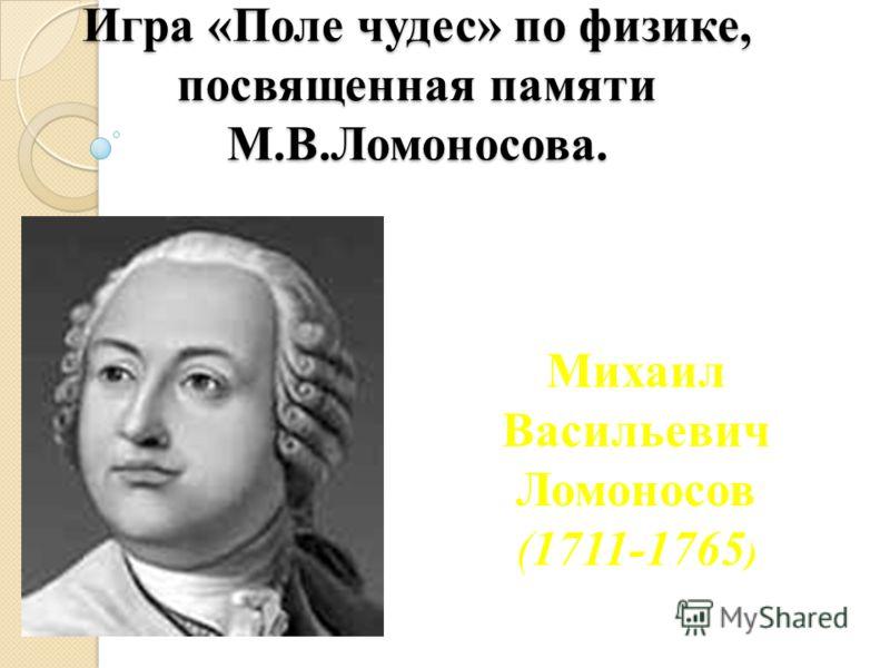 Игра «Поле чудес» по физике, посвященная памяти М.В.Ломоносова. Михаил Васильевич Ломоносов (1711-1765 )
