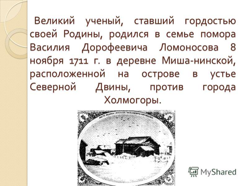 Великий ученый, ставший гордостью своей Родины, родился в семье помора Василия Дорофеевича Ломоносова 8 ноября 1711 г. в деревне Миша-нинской, расположенной на острове в устье Северной Двины, против города Холмогоры.