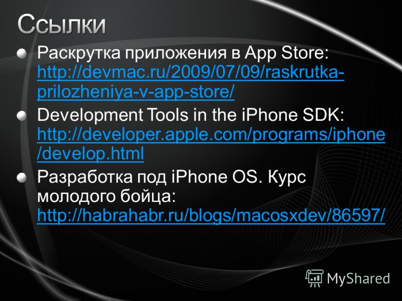 Раскрутка приложения в App Store: http://devmac.ru/2009/07/09/raskrutka- prilozheniya-v-app-store/ http://devmac.ru/2009/07/09/raskrutka- prilozheniya-v-app-store/ Development Tools in the iPhone SDK: http://developer.apple.com/programs/iphone /devel