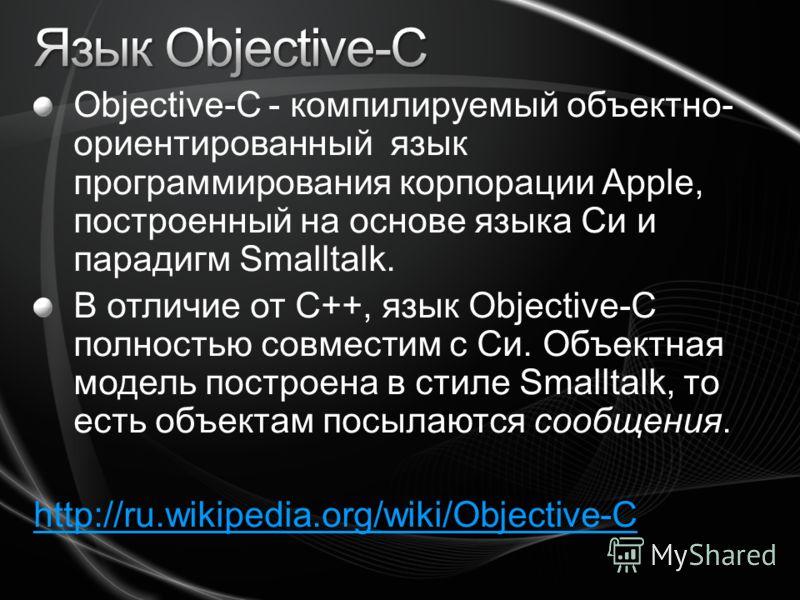 Objective-C - компилируемый объектно- ориентированный язык программирования корпорации Apple, построенный на основе языка Си и парадигм Smalltalk. В отличие от C++, язык Objective-C полностью совместим с Си. Объектная модель построена в стиле Smallta